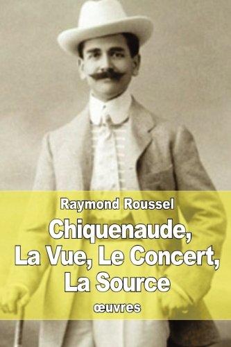 Chiquenaude, La Vue, Le Concert, La Source: Raymond Roussel