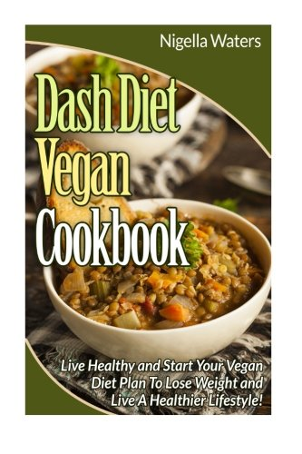 9781515089537: DASH Diet Vegan Cookbook: Start Your Vegan Diet to Lose Weight and Live a Healthy Life