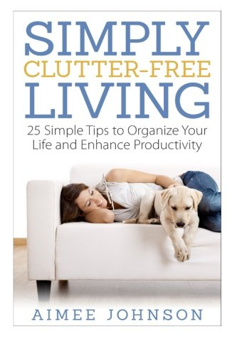 Simply Clutter Free Living: 25 Simple Tips to Organize Your Life and Enhance Productivity (The ...