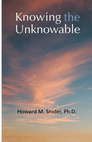 Knowing the Unknowable: Christianity and Supernatural Spiritual Knowledge: Dr. Howard M Snider PhD