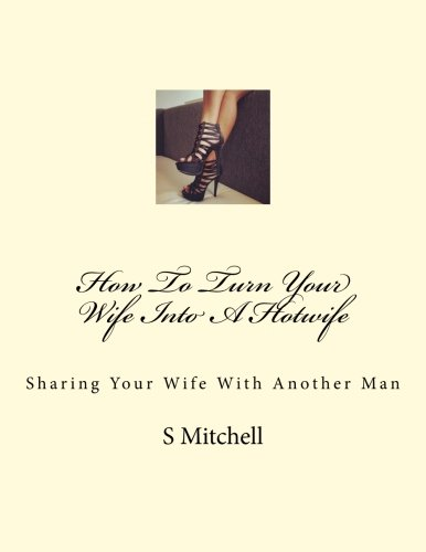 9781515137979: How To Turn Your Wife Into A Hotwife: Learn How To Seduce Your Wife Into Bed With Another Man While You Watch