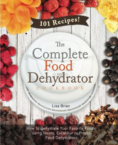 9781515138365: The Complete Food Dehydrator Cookbook: How to Dehydrate Your Favorite Foods Using Nesco, Excalibur or Presto Food Dehydrators, Including 101 Recipes. (Food Dehydrator Recipes) (Volume 1)