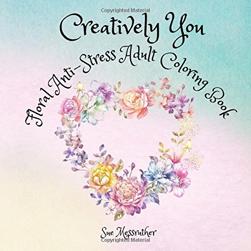 Creatively You Floral Anti-Stress Adult Coloring Book (Adult Coloring Books) (Volume 1): Sue ...
