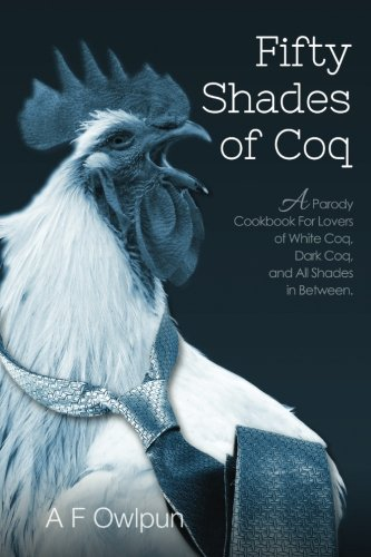 9781515142027: 50 Shades of Coq: A Parody Cookbook For Lovers of White Coq, Dark Coq, and All Shades Between.