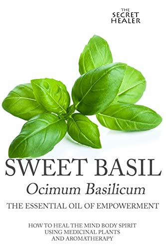 9781515148012: Sweet Basil - Ocimum basilicum- The Essential Oil of Empowermen: How To Heal The Mind Body Spirit With Medicinal Plants And Aromatherapy (The Secret Healer Oils Profiles) (Volume 5)