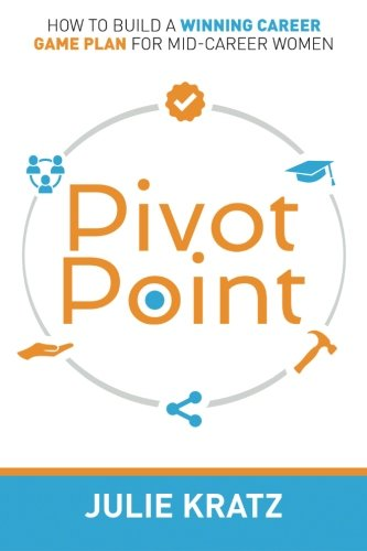 Pivot Point: How to Build a Winning Career Game Plan for Mid-Career Women: Julie Kratz