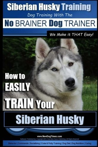 9781515150817: Siberian Husky Training | Dog Training with the No BRAINER Dog TRAINER ~ We Make it THAT Easy! |: How to EASILY TRAIN Your Siberian Husky
