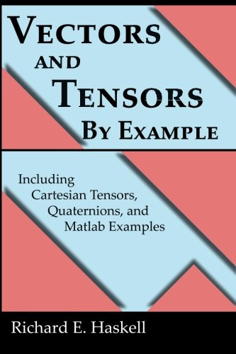 Vectors and Tensors By Example: Including Cartesian Tensors, Quaternions, and Matlab Examples: ...