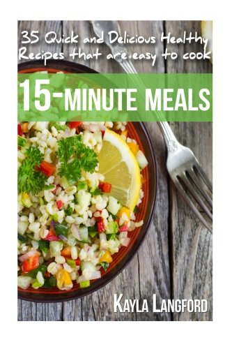 15-Minute Meals: 35 Quick and Delicious Healthy Recipes that are easy to cook: Kayla Langford