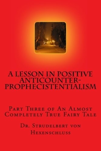 9781515155850: A Lesson in Positive Anticounterprophecistentialism: Part Three of an Almost Completely True Fairy Tale (A Story Never to Be Told) (Volume 3)