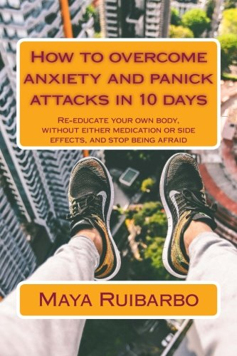 9781515156925: How to overcome anxiety and panic attacks in 10 days: Re-educate your own body, without either medication or side effects, and stop being afraid