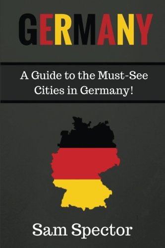 Germany: A Guide To The Must-See Cities In Germany!: Sam Spector