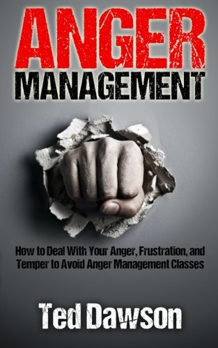 Anger Management: How to Deal With Your Anger, Frustration, and Temper to Avoid Anger Management ...