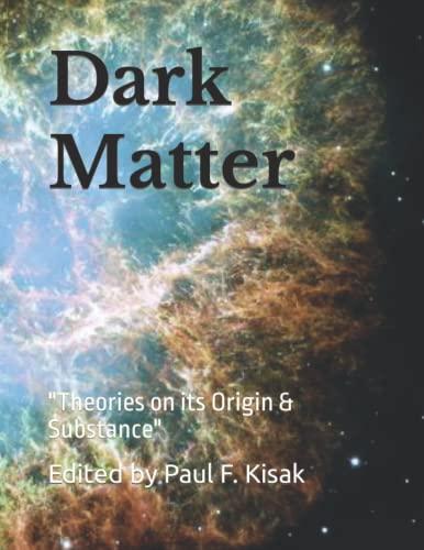 """Dark Matter: """"Theories on its Origin &: Kisak, Edited by"""
