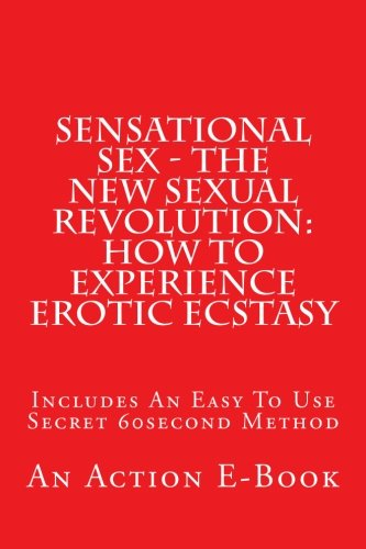 9781515163732: Sensational Sex - The New Sexual Revolution: How To Experience Erotic Ecstasy: Includes An Easy To Use Secret 60second Method