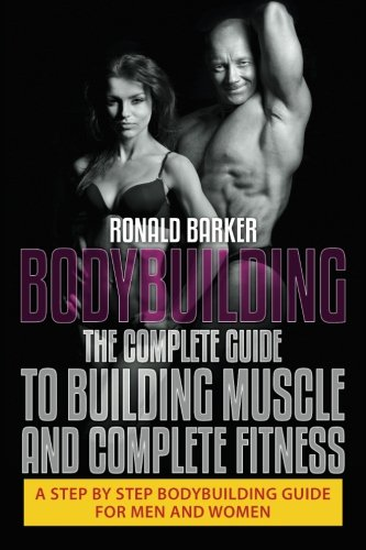 9781515164135: Bodybuilding: The Complete Guide to Building Muscle and Complete Fitness: A Step By Step Bodybuilding Guide for Men and Women