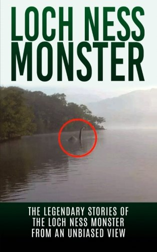 9781515164159: Loch Ness Monster: The Legendary Stories of the Loch Ness Monster From An Unbiased View (Loch Ness Legend, Nessie, Cryptid Books)