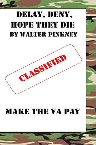 Delay, Deny, Hope They Die: Winning Your Battle With The VA Appeal Process: Walter C Pinkney Sr.