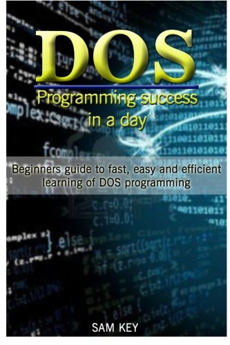 DOS Programming Success in a Day: Beginners guide to fast, easy and efficient learning of DOS ...