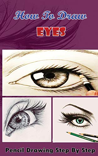 How To Draw Eyes : Pencil Drawings Step by Step Book: Pencil Drawing Ideas for Absolute Beginners (...