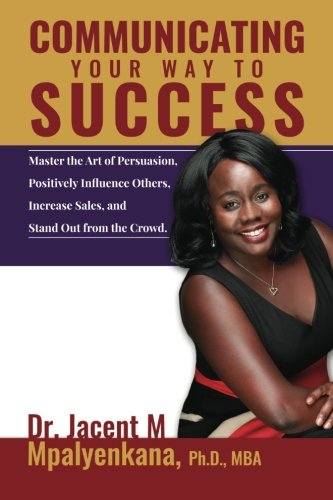 Communicating Your Way To Success: Master the Art of Persuasion, Positively Influence Others, ...