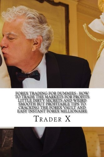 9781515184041: Forex Trading For Dummies : How To Trade The Markets For Profits Little Dirty Secrets And Weird Smooth But Profitable Tips To Cracking The Forex Vault ... Escape 9-5, Live Anywhere, Join The New Rich