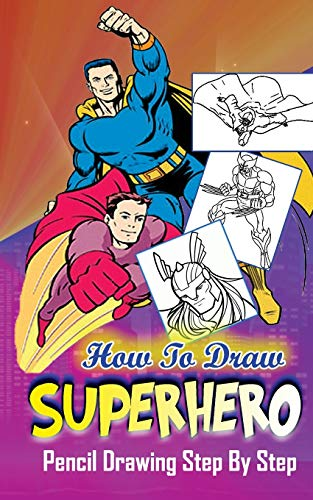 9781515184584: How To Draw Superheroes : Pencil Drawings Step by Step: Pencil Drawing Ideas for Absolute Beginners (Learn To Draw Superheroes :Easy Pencil Drawings Book)