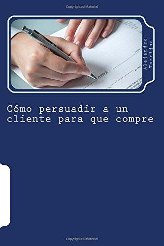 9781515184607: Cómo persuadir a un cliente para que compre: Descubre cómo vender más y mejor aplicando los últimos avances en Psicología de la Persuasión (Spanish Edition)