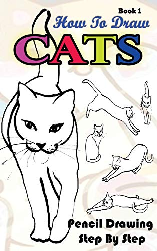 How To Draw Cats : Pencil Drawings Step by Step Book 1: Pencil Drawing Ideas for Absolute Beginners...