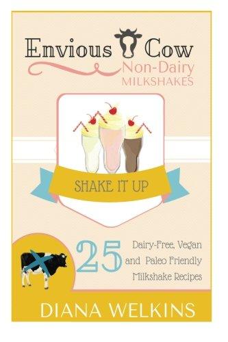 Envious Cow Non-Dairy Milkshakes: 25 Shake It Up, Dairy-Free, Vegan, and Paleo Friendly Milkshakes:...