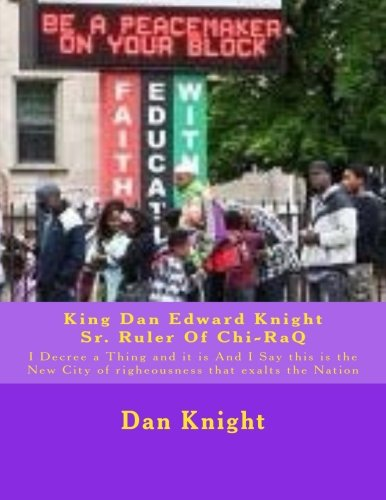 9781515193197: King Dan Edward Knight Sr. Ruler Of Chi-RaQ: I Decree a Thing and it is And I Say this is the New City of righeousness that exalts the Nation (Love and Prayer Is the Answer God Says) (Volume 1)
