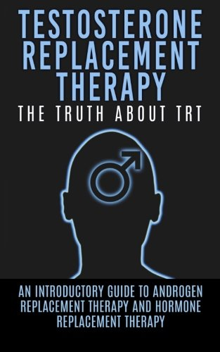 Testosterone Replacement Therapy: The Truth About TRT: An Introductory Guide to Androgen ...