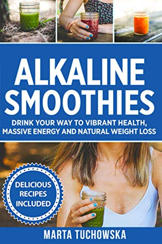 Alkaline Smoothies: Drink Your Way to Vibrant Health, Massive Energy and Natural Weight Loss