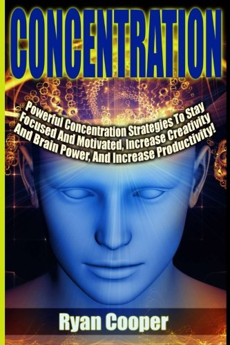 9781515206750: Concentration - Ryan Cooper: Powerful Concentration Strategies To Stay Focused And Motivated, Increase Creativity And Brain Power, And Increase Productivity!