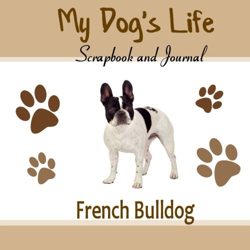 9781515209539: My Dog's Life Scrapbook and Journal French Bulldog: Photo Journal, Keepsake Book and Record Keeper for your dog