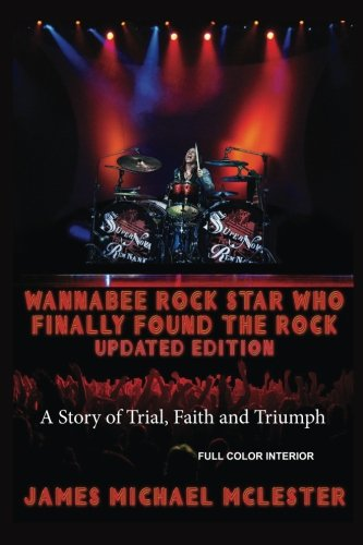 9781515210061: Wannabee Rock Star Who Finally Found the Rock: Updated Edition: A Story of Trial, Faith and Triumph, Full Color Interior