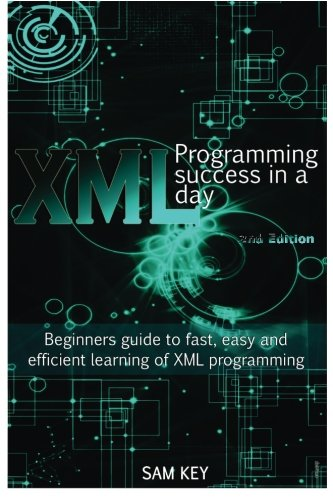 XML Programming Success in a Day: Beginner?s Guide to Fast, Easy, and Efficient Learning of XML ...