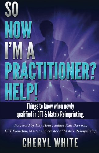 So Now I'm a Practitioner? Help!: Things to Know When Newly Qualified in EFT and Matrix ...