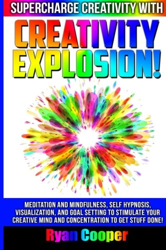 9781515215875: Creativity Explosion - Ryan Cooper: Meditation And Mindfulness, Self-Hypnosis, Visualization, And Goal Setting To Stimulate Your Creative Mind And Concentration To Get Stuff Done!