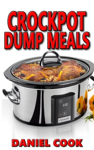 Crockpot Dump Meals: Delicious Dump Meals, Dump Dinners Recipes for Busy People