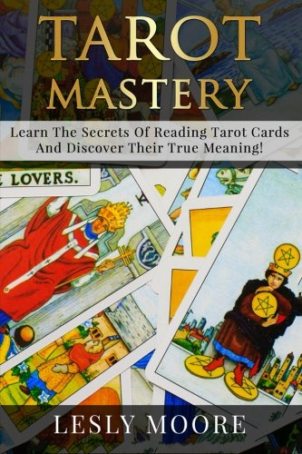 Tarot Mastery: Learn The Secrets Of Reading Tarot Cards And Discover Their True Meaning!: Lesley ...