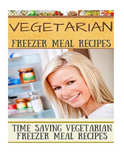 Vegetarian Freezer Meal Recipes: Time Saving Vegetarian Freezer Meal Recipes: Welkins, Diana