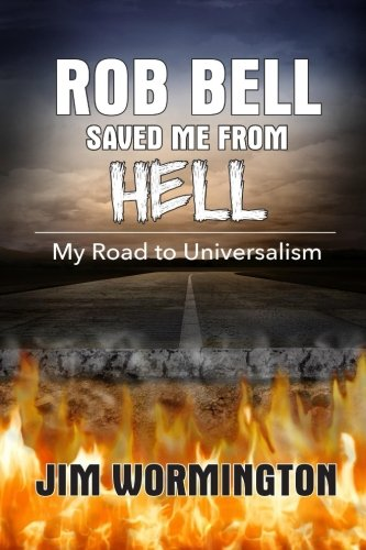 Rob Bell Saved Me from Hell: My Road to Universalism: Jim Wormington