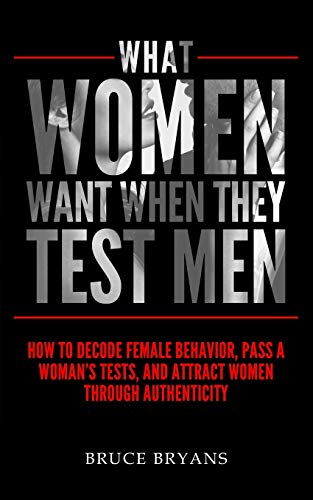 9781515234043: What Women Want When They Test Men: How To Decode Female Behavior, Pass A Woman's Tests, And Attract Women Through Authenticity