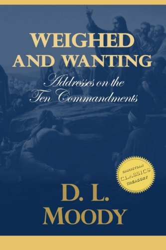 Weighed and Wanting: Addresses on the Ten Commandments: Moody, D. L.