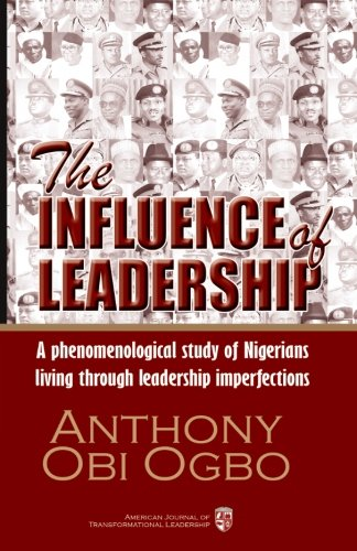 9781515238270: The Influence of Leadership: A qualitative phenomenological research study about Nigerian citizens living through a political, economic, social, and cultural phenomena of leadership catastrophe.