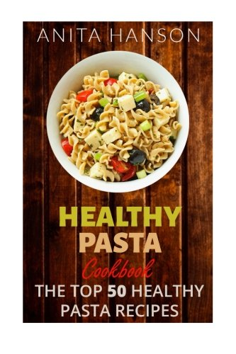 9781515247593: Healthy Pasta Cookbook: The Top 50 Most Healthy and Delicious Pasta Recipes (Paleo Pasta, Fresh Pasta, Homemade Pasta, Pasta Sauce, Pasta Salad, Baked ... (Top 50 Healthy Recipes) (Volume 4)