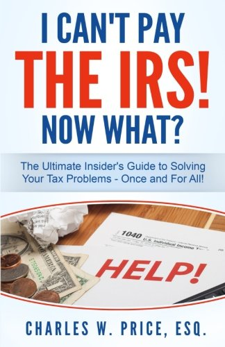 I Can't Pay The IRS! Now What?: The Ultimate Insider's Guide to Solving Your Tax Problems...