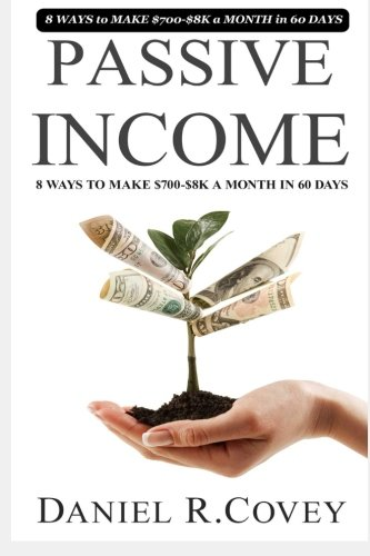 Passive income: ULTIMATE 8 WAYS to MAKE $700-$8K a MONTH in 60 DAYS: Daniel R. Covey