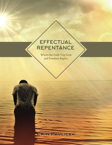 9781515260707: Effectual Repentance: Where the Guilt Trip Ends and Freedom Begins
